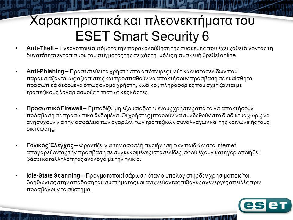 Χαρακτηριστικά και πλεονεκτήματα του ESET Smart Security 6 •Anti-Theft – Ενεργοποιεί αυτόματα την παρακολούθηση της συσκευής που έχει χαθεί δίνοντας τ