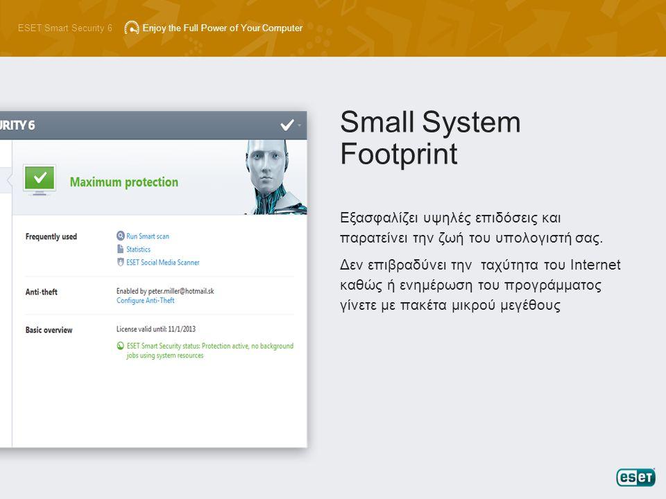 ESET Smart Security 6Enjoy the Full Power of Your Computer Εξασφαλίζει υψηλές επιδόσεις και παρατείνει την ζωή του υπολογιστή σας. Δεν επιβραδύνει την