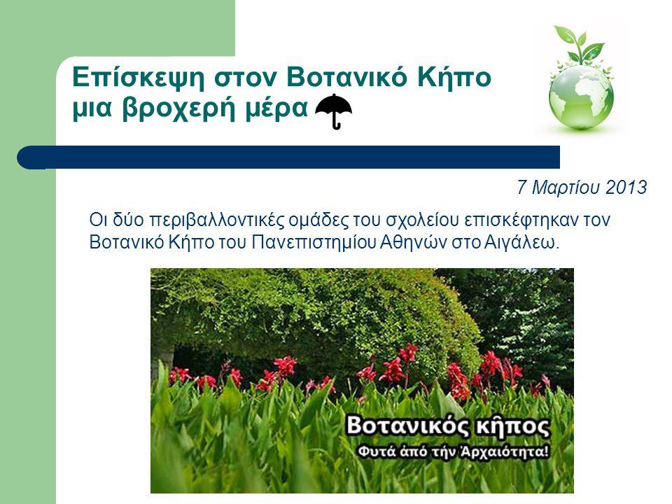 Επίσκεψη στον Βοτανικό Κήπο μια βροχερή μέρα 7 Μαρτίου 2013 Η περιβαλλοντική ομάδα επισκέφτηκε τον Βοτανικό Κήπο του Πανεπιστημίου Αθηνών στο Αιγάλεω
