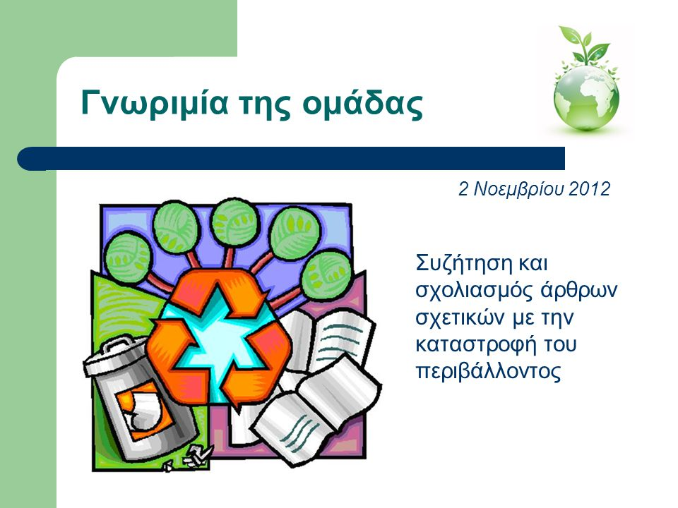 Συζήτηση και σχολιασμός άρθρων σχετικών με την καταστροφή του περιβάλλοντος Γνωριμία της ομάδας 2 Νοεμβρίου 2012