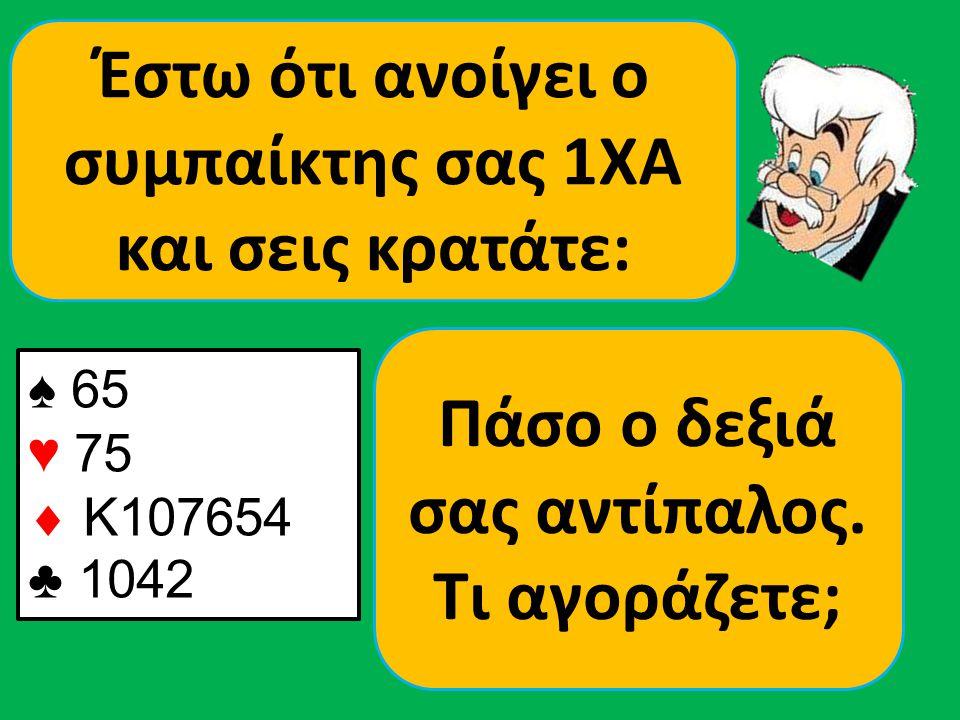 ♠ 65 ♥ 75  K107654 ♣ 1042 Έστω ότι ανοίγει ο συμπαίκτης σας 1ΧΑ και σεις κρατάτε: Πάσο ο δεξιά σας αντίπαλος. Τι αγοράζετε;