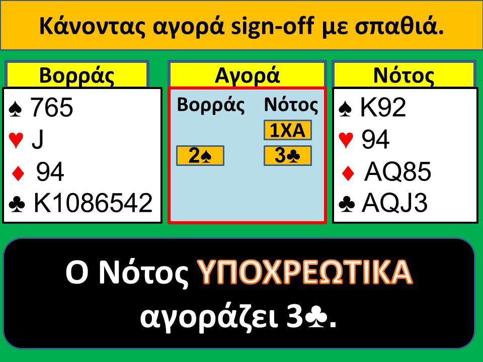 ΒορράςNότοςΑγορά Βορράς Νότος 1ΧΑ 2♠ ♠ 765 ♥ J  94 ♣ Κ1086542 ♠ Κ92 ♥ 94  AQ85 ♣ ΑQJ3 3♣ Κάνοντας αγορά sign-οff με σπαθιά.