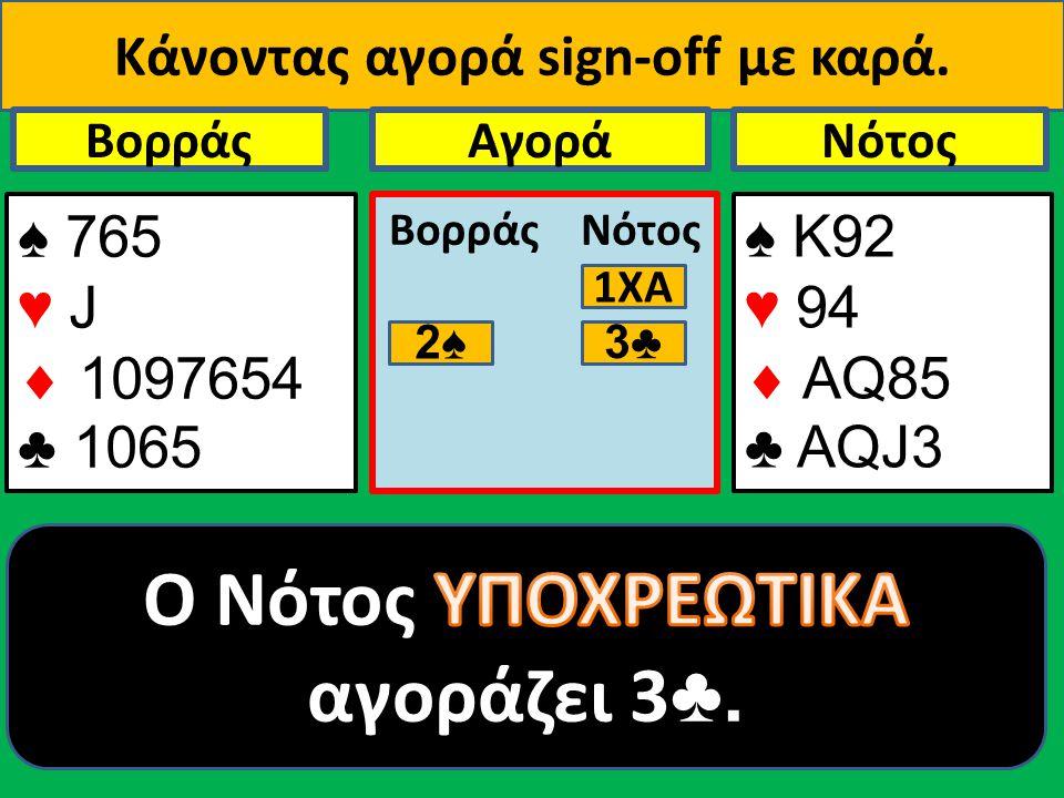 Κάνοντας αγορά sign-οff με καρά. ♠ 765 ♥ J  1097654 ♣ 1065 Βορράς ♠ Κ92 ♥ 94  AQ85 ♣ ΑQJ3 NότοςΑγορά Βορράς Νότος 1ΧΑ 2♠ 3♣