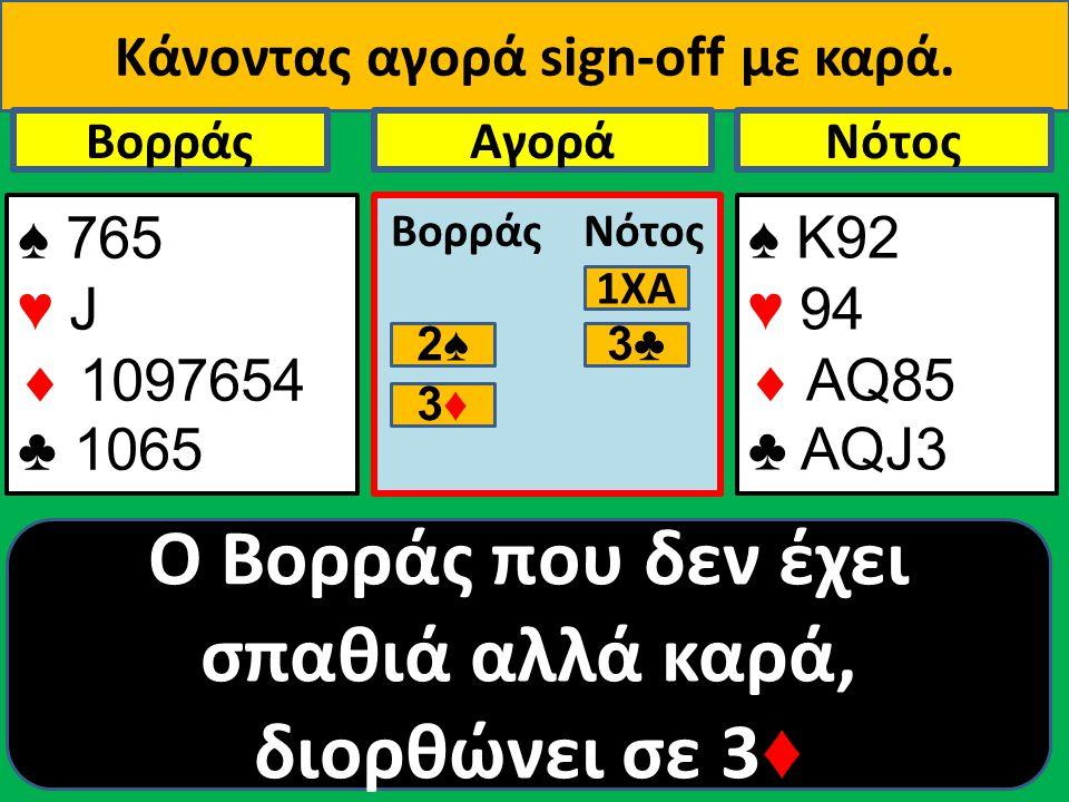 Κάνοντας αγορά sign-οff με καρά. ♠ 765 ♥ J  1097654 ♣ 1065 Βορράς ♠ Κ92 ♥ 94  AQ85 ♣ ΑQJ3 NότοςΑγορά Βορράς Νότος 1ΧΑ 2♠ 3♣ O Βορράς που δεν έχει σπ