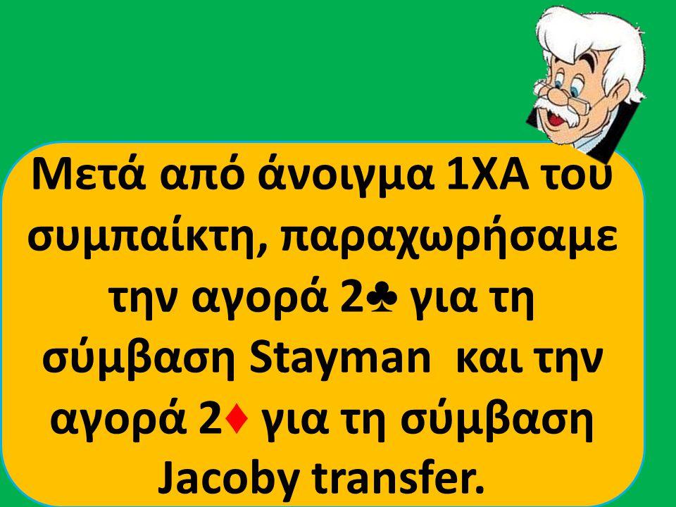 Μετά από άνοιγμα 1ΧΑ του συμπαίκτη, παραχωρήσαμε την αγορά 2 ♣ για τη σύμβαση Stayman και την αγορά 2 ♦ για τη σύμβαση Jacoby transfer.