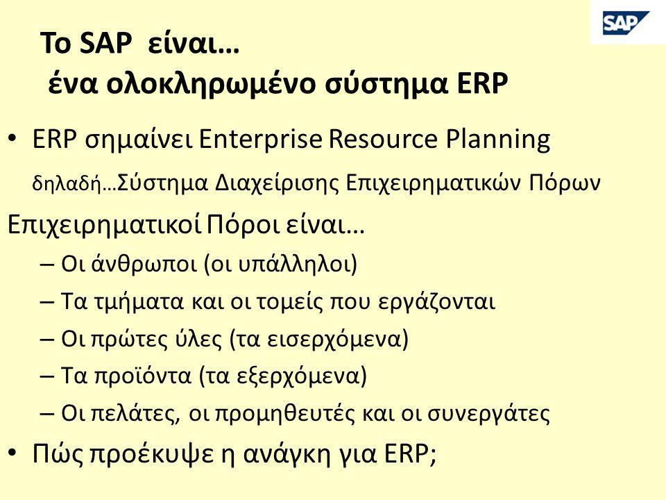 Το SAP είναι… ένα ολοκληρωμένο σύστημα ERP • ERP σημαίνει Enterprise Resource Planning δηλαδή… Σύστημα Διαχείρισης Επιχειρηματικών Πόρων Επιχειρηματικοί Πόροι είναι… – Οι άνθρωποι (οι υπάλληλοι) – Τα τμήματα και οι τομείς που εργάζονται – Οι πρώτες ύλες (τα εισερχόμενα) – Τα προϊόντα (τα εξερχόμενα) – Οι πελάτες, οι προμηθευτές και οι συνεργάτες • Πώς προέκυψε η ανάγκη για ERP;