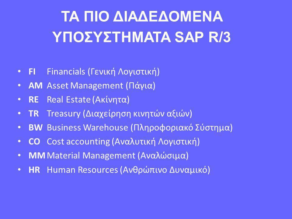 ΤΑ ΠΙΟ ΔΙΑΔΕΔΟΜΕΝΑ ΥΠΟΣΥΣΤΗΜΑΤΑ SAP R/3 • FIFinancials (Γενική Λογιστική) • AMAsset Management (Πάγια) • REReal Estate (Ακίνητα) • TRTreasury (Διαχείρηση κινητών αξιών) • BWBusiness Warehouse (Πληροφοριακό Σύστημα) • COCost accounting (Αναλυτική Λογιστική) • MMMaterial Management (Αναλώσιμα) • HRHuman Resources (Ανθρώπινο Δυναμικό)