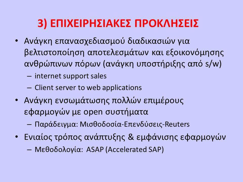 3) ΕΠΙΧΕΙΡΗΣΙΑΚΕΣ ΠΡΟΚΛΗΣΕΙΣ • Ανάγκη επανασχεδιασμού διαδικασιών για βελτιστοποίηση αποτελεσμάτων και εξοικονόμησης ανθρώπινων πόρων (ανάγκη υποστήριξης από s/w) – internet support sales – Client server to web applications • Ανάγκη ενσωμάτωσης πολλών επιμέρους εφαρμογών με open συστήματα – Παράδειγμα: Μισθοδοσία-Επενδύσεις-Reuters • Ενιαίος τρόπος ανάπτυξης & εμφάνισης εφαρμογών – Μεθοδολογία: ASAP (Accelerated SAP)