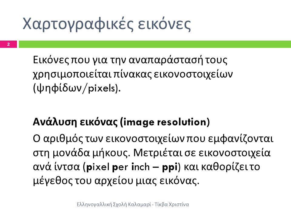 Χαρτογραφικές εικόνες Ελληνογαλλική Σχολή Καλαμαρί - Τίκβα Χριστίνα 2 Εικόνες που για την αναπαράστασή τους χρησιμοποιείται πίνακας εικονοστοιχείων (