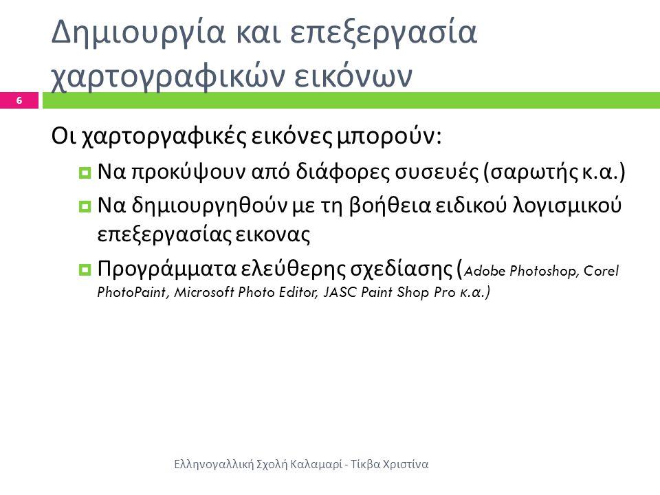 Δημιουργία και επεξεργασία χαρτογραφικών εικόνων Ελληνογαλλική Σχολή Καλαμαρί - Τίκβα Χριστίνα 6 Οι χαρτοργαφικές εικόνες μπορούν :  Να προκύψουν από