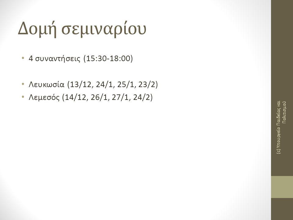 Δομή σεμιναρίου • 4 συναντήσεις (15:30-18:00) • Λευκωσία (13/12, 24/1, 25/1, 23/2) • Λεμεσός (14/12, 26/1, 27/1, 24/2) (c) Υπουργείο Παιδείας και Πολι