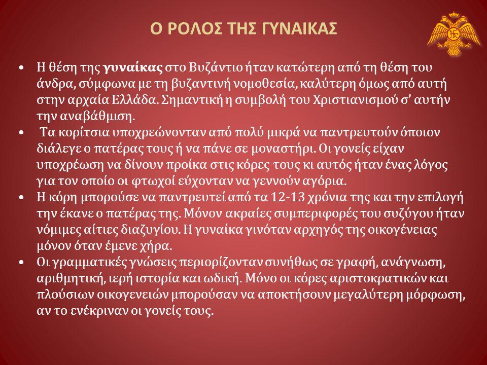 Ο ΡΟΛΟΣ ΤΗΣ ΓΥΝΑΙΚΑΣ •Η θέση της γυναίκας στο Βυζάντιο ήταν κατώτερη από τη θέση του άνδρα, σύμφωνα με τη βυζαντινή νομοθεσία, καλύτερη όμως από αυτή στην αρχαία Ελλάδα.