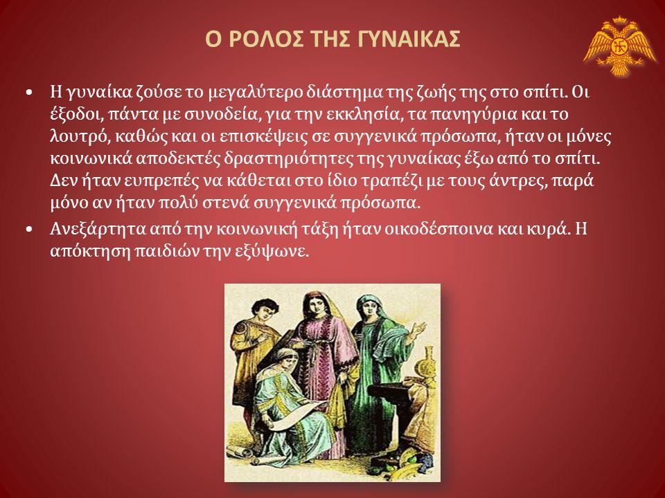 Ο ΡΟΛΟΣ ΤΗΣ ΓΥΝΑΙΚΑΣ •Η θέση της γυναίκας στο Βυζάντιο ήταν κατώτερη από τη θέση του άνδρα, σύμφωνα με τη βυζαντινή νομοθεσία, καλύτερη όμως από αυτή