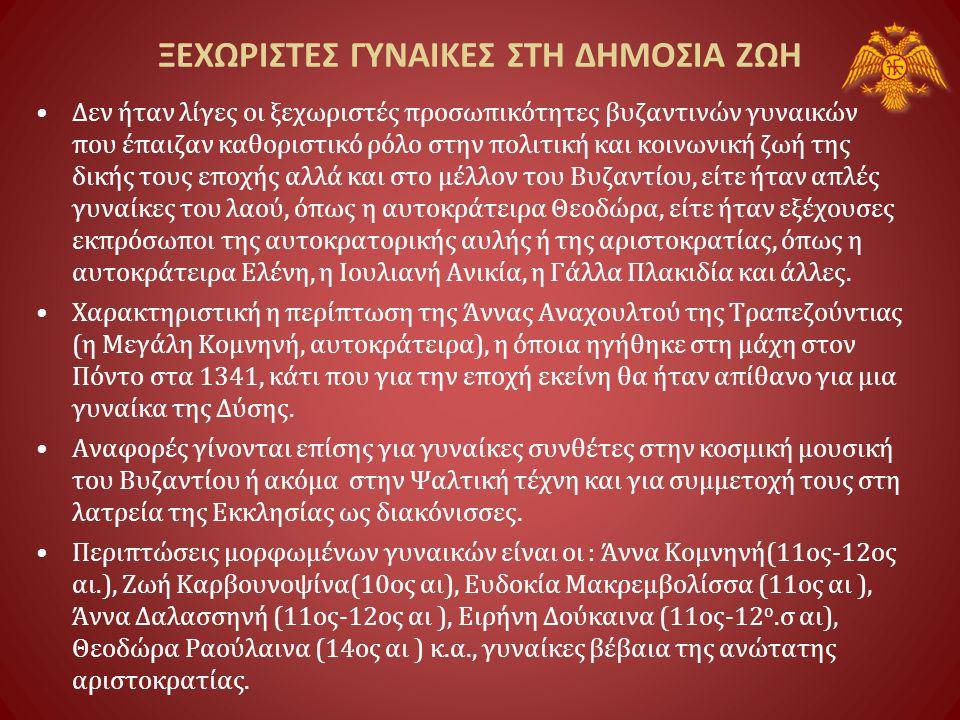 ΞΕΧΩΡΙΣΤΕΣ ΓΥΝΑΙΚΕΣ ΣΤΗ ΔΗΜΟΣΙΑ ΖΩΗ •Δεν ήταν λίγες οι ξεχωριστές προσωπικότητες βυζαντινών γυναικών που έπαιζαν καθοριστικό ρόλο στην πολιτική και κοινωνική ζωή της δικής τους εποχής αλλά και στο μέλλον του Βυζαντίου, είτε ήταν απλές γυναίκες του λαού, όπως η αυτοκράτειρα Θεοδώρα, είτε ήταν εξέχουσες εκπρόσωποι της αυτοκρατορικής αυλής ή της αριστοκρατίας, όπως η αυτοκράτειρα Ελένη, η Ιουλιανή Ανικία, η Γάλλα Πλακιδία και άλλες.