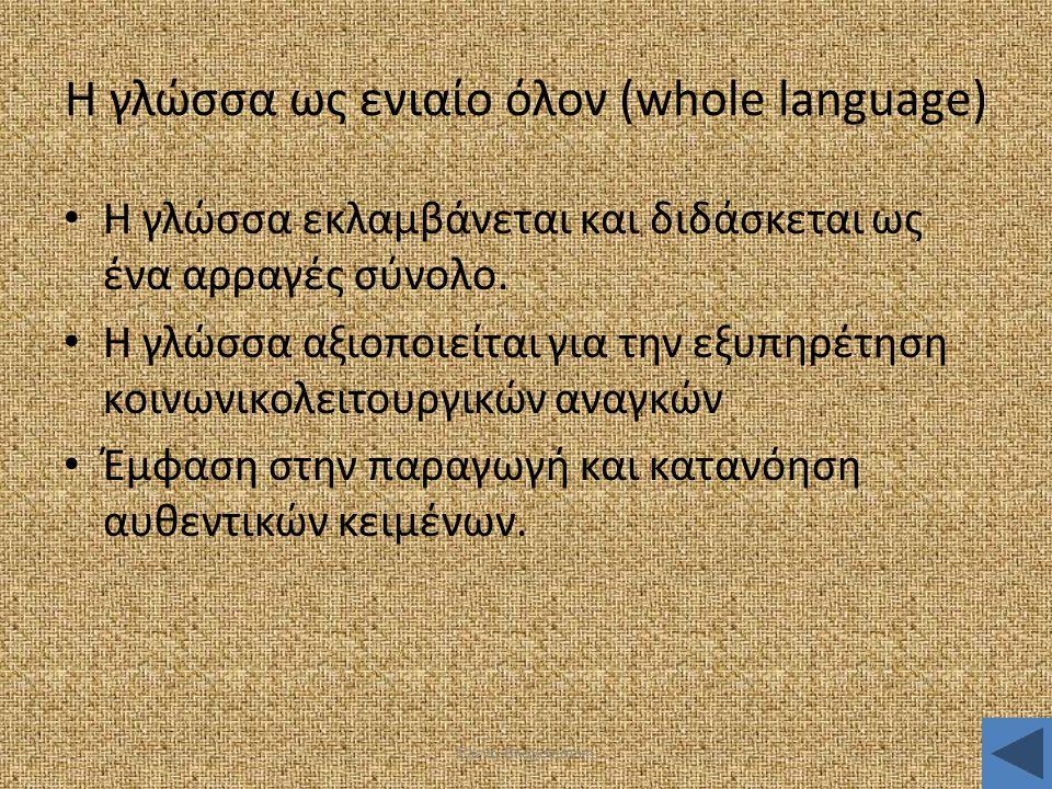 Έλενα Βλαχογιάννη Η γλώσσα ως ενιαίο όλον (whole language) • Η γλώσσα εκλαμβάνεται και διδάσκεται ως ένα αρραγές σύνολο. • Η γλώσσα αξιοποιείται για τ