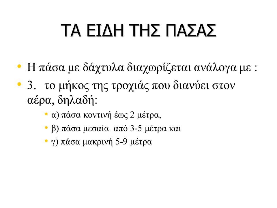 ΤΑ ΕΙΔΗ ΤΗΣ ΠΑΣΑΣ • • Η πάσα με δάχτυλα διαχωρίζεται ανάλογα με : • • 3.το μήκος της τροχιάς που διανύει στον αέρα, δηλαδή: • • α) πάσα κοντινή έως 2 μέτρα, • • β) πάσα μεσαία από 3-5 μέτρα και • • γ) πάσα μακρινή 5-9 μέτρα
