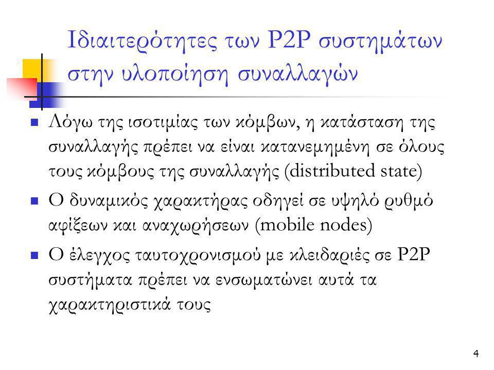 4 Ιδιαιτερότητες των Ρ2Ρ συστημάτων στην υλοποίηση συναλλαγών  Λόγω της ισοτιμίας των κόμβων, η κατάσταση της συναλλαγής πρέπει να είναι κατανεμημένη σε όλους τους κόμβους της συναλλαγής (distributed state)  Ο δυναμικός χαρακτήρας οδηγεί σε υψηλό ρυθμό αφίξεων και αναχωρήσεων (mobile nodes)  O έλεγχος ταυτοχρονισμού με κλειδαριές σε Ρ2Ρ συστήματα πρέπει να ενσωματώνει αυτά τα χαρακτηριστικά τους
