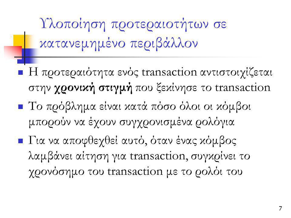 7 Υλοποίηση προτεραιοτήτων σε κατανεμημένο περιβάλλον  Η προτεραιότητα ενός transaction αντιστοιχίζεται στην χρονική στιγμή που ξεκίνησε το transaction  Το πρόβλημα είναι κατά πόσο όλοι οι κόμβοι μπορούν να έχουν συγχρονισμένα ρολόγια  Για να αποφθεχθεί αυτό, όταν ένας κόμβος λαμβάνει αίτηση για transaction, συγκρίνει το χρονόσημο του transaction με το ρολόι του