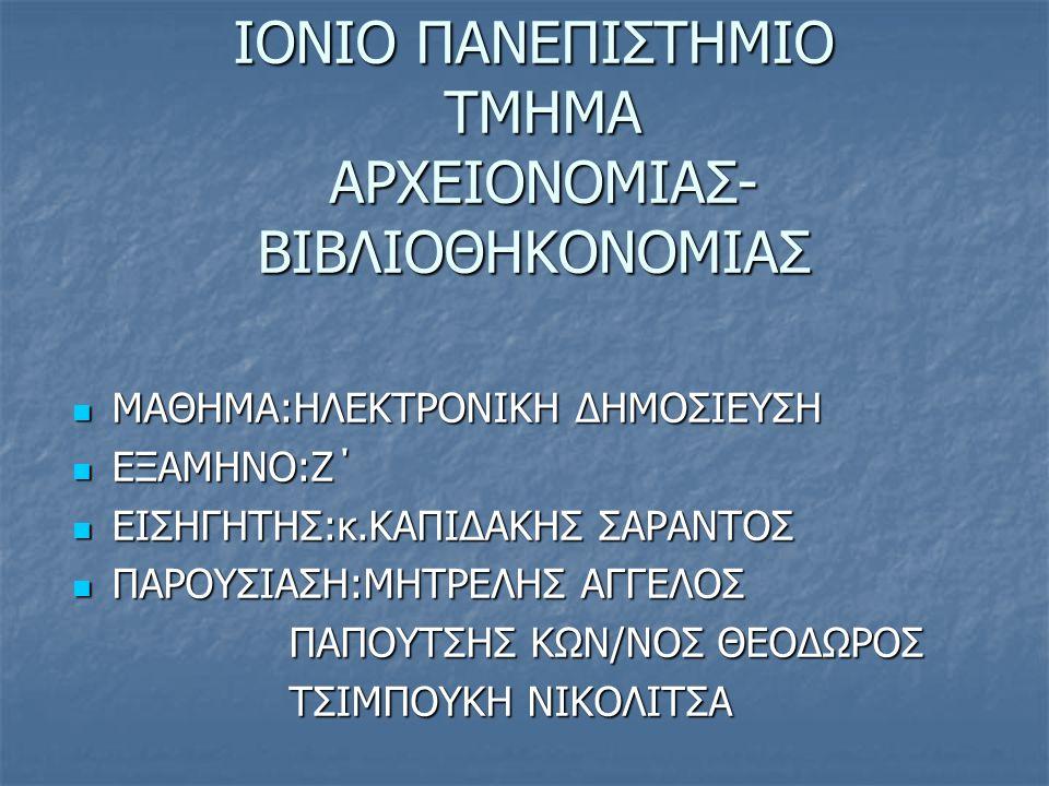 ΙΟΝΙΟ ΠΑΝΕΠΙΣΤΗΜΙΟ ΤΜΗΜΑ ΑΡΧΕΙΟΝΟΜΙΑΣ- ΒΙΒΛΙΟΘΗΚΟΝΟΜΙΑΣ  ΜΑΘΗΜΑ:ΗΛΕΚΤΡΟΝΙΚΗ ΔΗΜΟΣΙΕΥΣΗ  ΕΞΑΜΗΝΟ:Ζ΄  ΕΙΣΗΓΗΤΗΣ:κ.ΚΑΠΙΔΑΚΗΣ ΣΑΡΑΝΤΟΣ  ΠΑΡΟΥΣΙΑΣΗ:ΜΗΤΡΕΛΗΣ ΑΓΓΕΛΟΣ ΠΑΠΟΥΤΣΗΣ ΚΩΝ/ΝΟΣ ΘΕΟΔΩΡΟΣ ΠΑΠΟΥΤΣΗΣ ΚΩΝ/ΝΟΣ ΘΕΟΔΩΡΟΣ ΤΣΙΜΠΟΥΚΗ ΝΙΚΟΛΙΤΣΑ ΤΣΙΜΠΟΥΚΗ ΝΙΚΟΛΙΤΣΑ