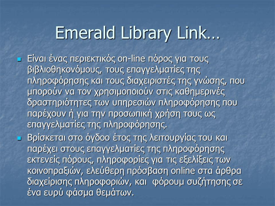 Emerald Library Link…  Είναι ένας περιεκτικός on-line πόρος για τους βιβλιοθηκονόμους, τους επαγγελματίες της πληροφόρησης και τους διαχειριστές της γνώσης, που μπορούν να τον χρησιμοποιούν στις καθημερινές δραστηριότητες των υπηρεσιών πληροφόρησης που παρέχουν ή για την προσωπική χρήση τους ως επαγγελματίες της πληροφόρησης.