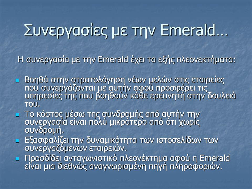 Συνεργασίες με την Emerald… Η συνεργασία με την Emerald έχει τα εξής πλεονεκτήματα: Η συνεργασία με την Emerald έχει τα εξής πλεονεκτήματα:  Βοηθά στην στρατολόγηση νέων μελών στις εταιρείες που συνεργάζονται με αυτήν αφού προσφέρει τις υπηρεσίες της που βοηθούν κάθε ερευνητή στην δουλειά του.