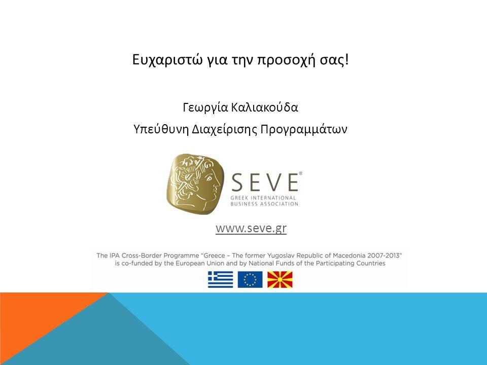 Ευχαριστώ για την προσοχή σας! Γεωργία Καλιακούδα Υπεύθυνη Διαχείρισης Προγραμμάτων www.seve.gr