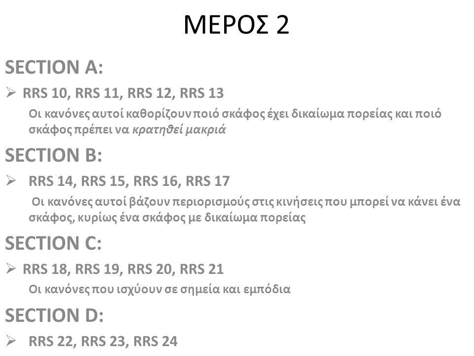 ΜΕΡΟΣ 2 SECTION A:  RRS 10, RRS 11, RRS 12, RRS 13 Οι κανόνες αυτοί καθορίζουν ποιό σκάφος έχει δικαίωμα πορείας και ποιό σκάφος πρέπει να κρατηθεί μακριά SECTION B:  RRS 14, RRS 15, RRS 16, RRS 17 Οι κανόνες αυτοί βάζουν περιορισμούς στις κινήσεις που μπορεί να κάνει ένα σκάφος, κυρίως ένα σκάφος με δικαίωμα πορείας SECTION C:  RRS 18, RRS 19, RRS 20, RRS 21 Οι κανόνες που ισχύουν σε σημεία και εμπόδια SECTION D:  RRS 22, RRS 23, RRS 24