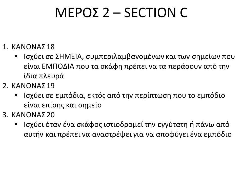 ΜΕΡΟΣ 2 – SECTION C 1.ΚΑΝΟΝΑΣ 18 • Ισχύει σε ΣΗΜΕΙΑ, συμπεριλαμβανομένων και των σημείων που είναι ΕΜΠΟΔΙΑ που τα σκάφη πρέπει να τα περάσουν από την ίδια πλευρά 2.ΚΑΝΟΝΑΣ 19 • Ισχύει σε εμπόδια, εκτός από την περίπτωση που το εμπόδιο είναι επίσης και σημείο 3.ΚΑΝΟΝΑΣ 20 • Ισχύει όταν ένα σκάφος ιστιοδρομεί την εγγύτατη ή πάνω από αυτήν και πρέπει να αναστρέψει για να αποφύγει ένα εμπόδιο