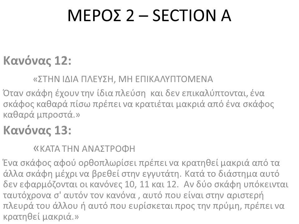 ΜΕΡΟΣ 2 – SECTION A Κανόνας 12: «ΣΤΗΝ ΙΔΙΑ ΠΛΕΥΣΗ, ΜΗ ΕΠΙΚΑΛΥΠΤΟΜΕΝΑ Όταν σκάφη έχουν την ίδια πλεύση και δεν επικαλύπτονται, ένα σκάφος καθαρά πίσω πρέπει να κρατιέται μακριά από ένα σκάφος καθαρά μπροστά.» Κανόνας 13: « ΚΑΤΑ ΤΗΝ ΑΝΑΣΤΡΟΦΗ Ένα σκάφος αφού ορθοπλωρίσει πρέπει να κρατηθεί μακριά από τα άλλα σκάφη μέχρι να βρεθεί στην εγγυτάτη.