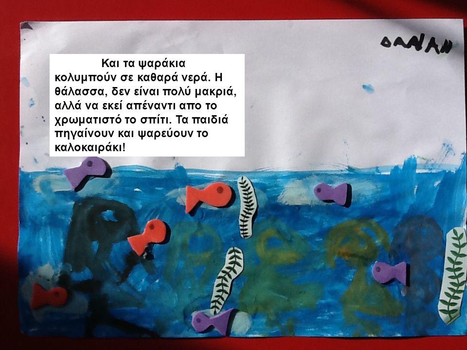 Και τα ψαράκια κολυμπούν σε καθαρά νερά. Η θάλασσα, δεν είναι πολύ μακριά, αλλά να εκεί απέναντι απο το χρωματιστό το σπίτι. Τα παιδιά πηγαίνουν και ψ