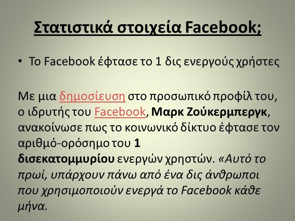 Στατιστικά στοιχεία Facebook; • Το Facebook έφτασε το 1 δις ενεργούς χρήστες Με μια δημοσίευση στο προσωπικό προφίλ του, ο ιδρυτής του Facebook, Μαρκ