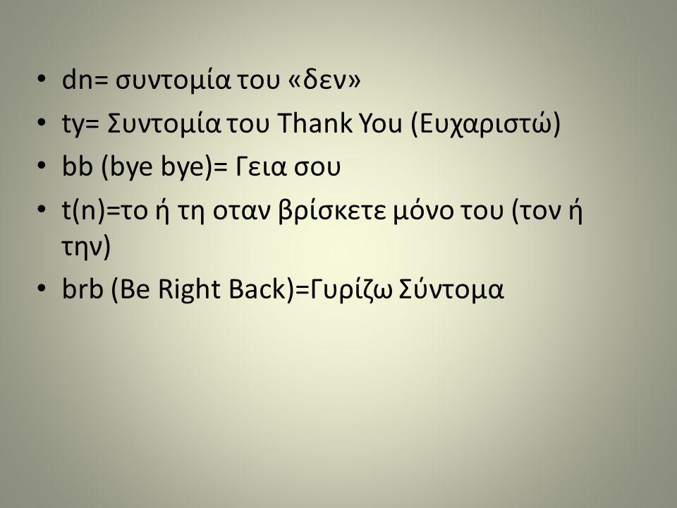 • dn= συντομία του «δεν» • ty= Συντομία του Τhank You (Ευχαριστώ) • bb (bye bye)= Γεια σου • t(n)=το ή τη οταν βρίσκετε μόνο του (τον ή την) • brb (Be