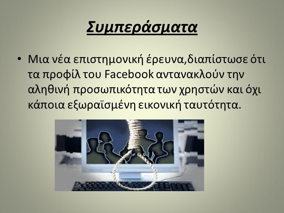 Συμπεράσματα • Μια νέα επιστημονική έρευνα,διαπίστωσε ότι τα προφίλ του Facebook αντανακλούν την αληθινή προσωπικότητα των χρηστών και όχι κάποια εξωρ