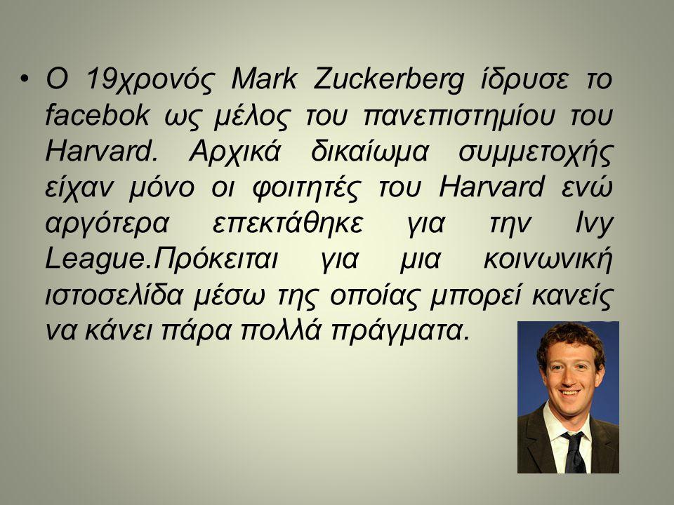 •Ο 19χρονός Mark Zuckerberg ίδρυσε το facebok ως μέλος του πανεπιστημίου του Harvard. Αρχικά δικαίωμα συμμετοχής είχαν μόνο οι φοιτητές του Harvard εν