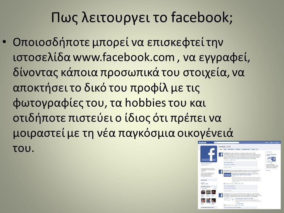 Πως λειτουργει το facebook; • Oποιοσδήποτε μπορεί να επισκεφτεί την ιστοσελίδα www.facebook.com, να εγγραφεί, δίνοντας κάποια προσωπικά του στοιχεία,