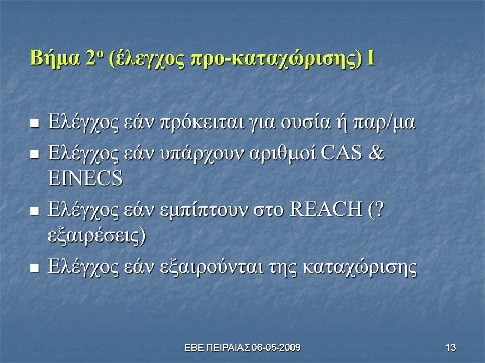 ΕΒΕ ΠΕΙΡΑΙΑΣ 06-05-200913 Βήμα 2 ο (έλεγχος προ-καταχώρισης) Ι  Ελέγχος εάν πρόκειται για ουσία ή παρ/μα  Ελέγχος εάν υπάρχουν αριθμοί CAS & EINECS  Ελέγχος εάν εμπίπτουν στο REACH (.