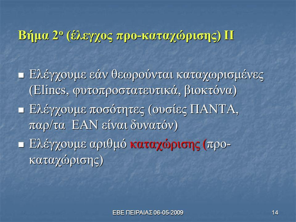 ΕΒΕ ΠΕΙΡΑΙΑΣ 06-05-200914 Βήμα 2 ο (έλεγχος προ-καταχώρισης) ΙΙ  Ελέγχουμε εάν θεωρούνται καταχωρισμένες (Elincs, φυτοπροστατευτικά, βιοκτόνα)  Ελέγχουμε ποσότητες (ουσίες ΠΑΝΤΑ, παρ/τα ΕΑΝ είναι δυνατόν)  Ελέγχουμε αριθμό καταχώρισης (προ- καταχώρισης)