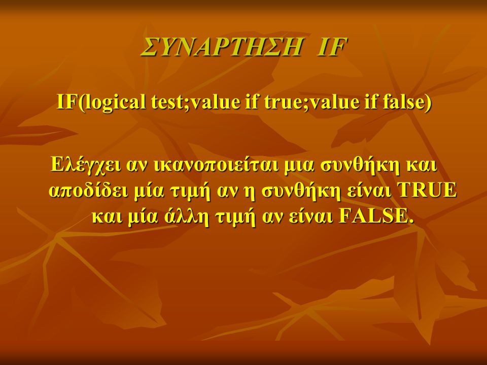 ΣΥΝΑΡΤΗΣΗ IF IF(logical test;value if true;value if false) IF(logical test;value if true;value if false) Ελέγχει αν ικανοποιείται μια συνθήκη και αποδ