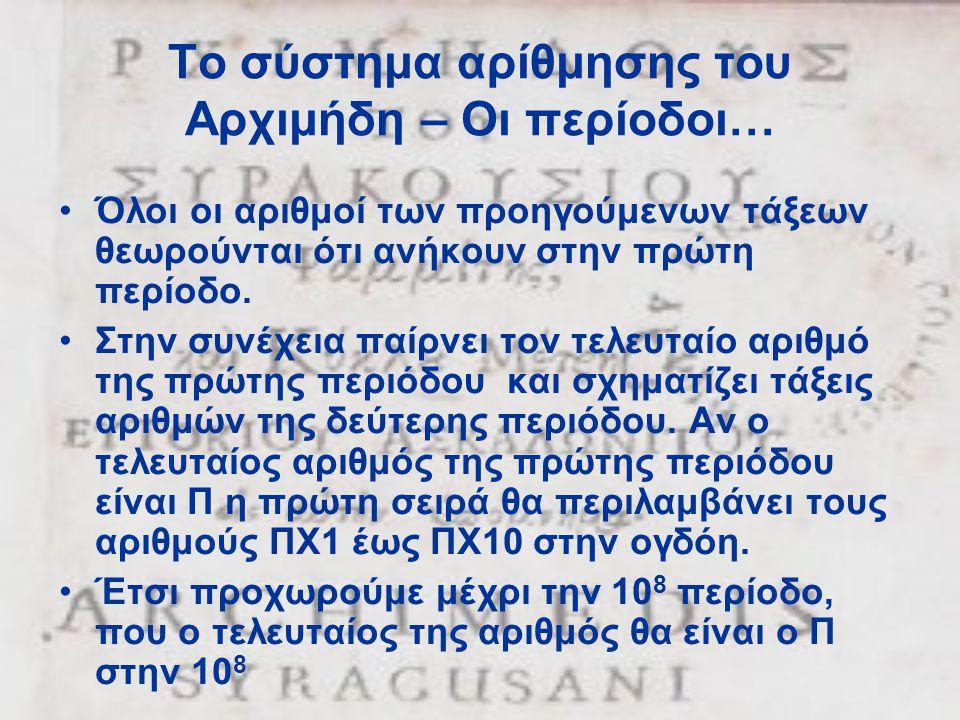 Το σύστημα αρίθμησης του Αρχιμήδη – Οι περίοδοι… •Όλοι οι αριθμοί των προηγούμενων τάξεων θεωρούνται ότι ανήκουν στην πρώτη περίοδο. •Στην συνέχεια πα
