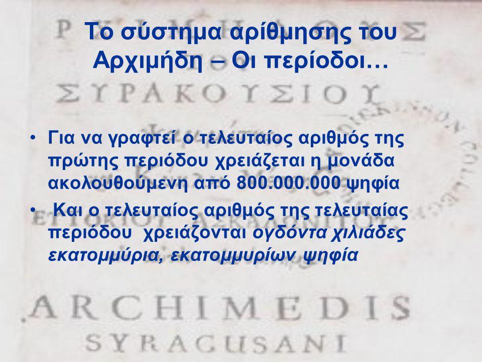 Το σύστημα αρίθμησης του Αρχιμήδη – Οι περίοδοι… •Για να γραφτεί ο τελευταίος αριθμός της πρώτης περιόδου χρειάζεται η μονάδα ακολουθούμενη από 800.000.000 ψηφία • Και ο τελευταίος αριθμός της τελευταίας περιόδου χρειάζονται ογδόντα χιλιάδες εκατομμύρια, εκατομμυρίων ψηφία