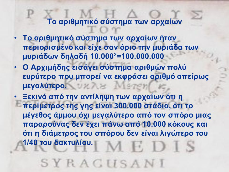 Το αριθμητικό σύστημα των αρχαίων •Το αριθμητικό σύστημα των αρχαίων ήταν περιορισμένο και είχε σαν όριο την μυριάδα των μυριάδων δηλαδή 10.000 2 =100.000.000 •Ο Αρχιμήδης εισάγει σύστημα αριθμών πολύ ευρύτερο που μπορεί να εκφράσει αριθμό απείρως μεγαλύτερο.