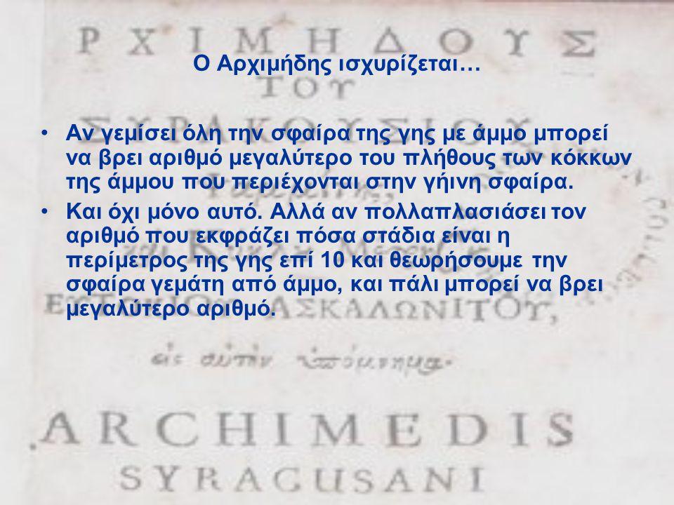 Ο Αρχιμήδης ισχυρίζεται… •Αν γεμίσει όλη την σφαίρα της γης με άμμο μπορεί να βρει αριθμό μεγαλύτερο του πλήθους των κόκκων της άμμου που περιέχονται