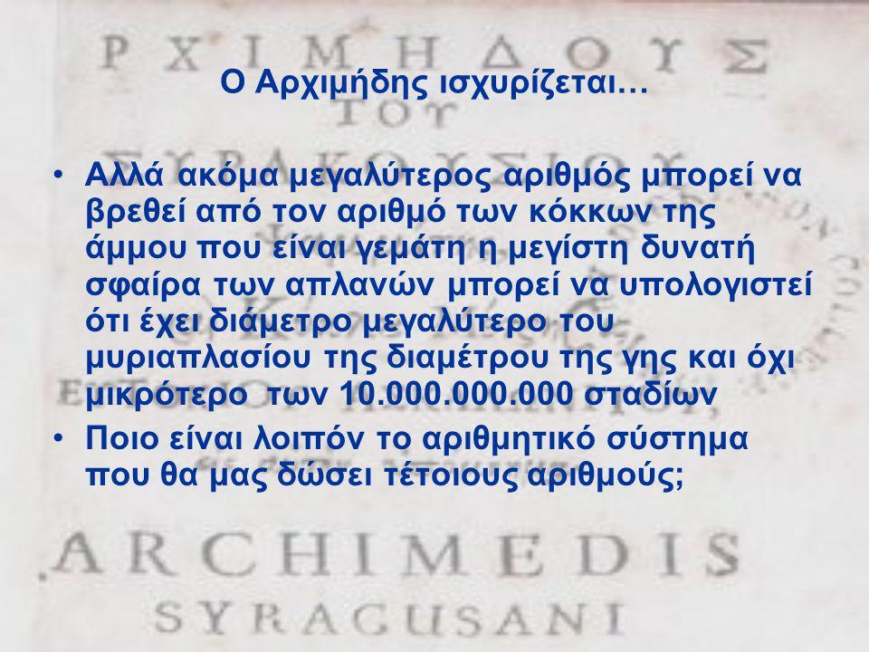 Ο Αρχιμήδης ισχυρίζεται… •Αλλά ακόμα μεγαλύτερος αριθμός μπορεί να βρεθεί από τον αριθμό των κόκκων της άμμου που είναι γεμάτη η μεγίστη δυνατή σφαίρα