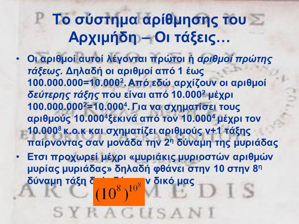 Το σύστημα αρίθμησης του Αρχιμήδη – Οι τάξεις… •Οι αριθμοί αυτοί λέγονται πρώτοι ή αριθμοί πρώτης τάξεως. Δηλαδή οι αριθμοί από 1 έως 100.000.000=10.0