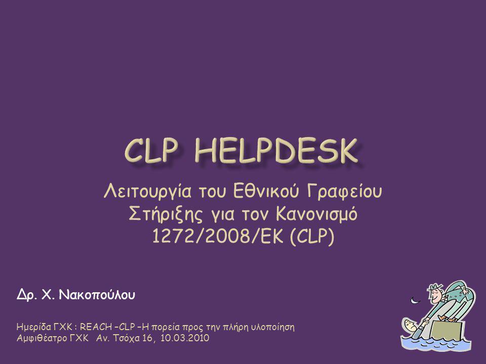 Λειτουργία του Εθνικού Γραφείου Στήριξης για τον Κανονισμό 1272/2008/ΕΚ (CLP) Δρ. Χ. Νακοπούλου Ημερίδα ΓΧΚ : REACH –CLP –Η πορεία προς την πλήρη υλοπ