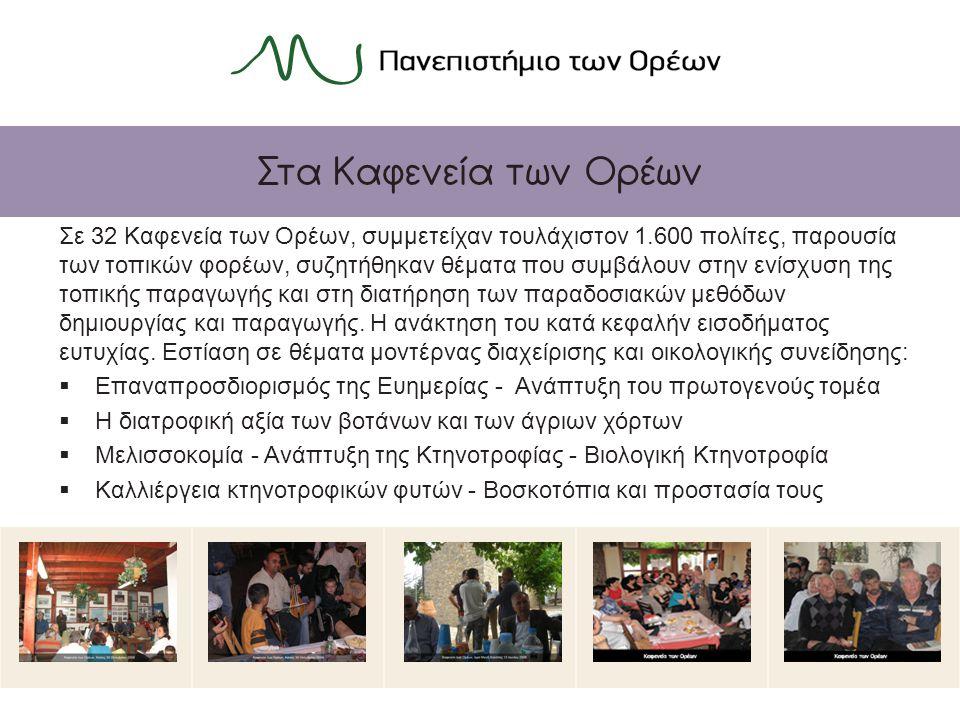 Στα Καφενεία των Ορέων Σε 32 Καφενεία των Ορέων, συμμετείχαν τουλάχιστον 1.600 πολίτες, παρουσία των τοπικών φορέων, συζητήθηκαν θέματα που συμβάλουν στην ενίσχυση της τοπικής παραγωγής και στη διατήρηση των παραδοσιακών μεθόδων δημιουργίας και παραγωγής.