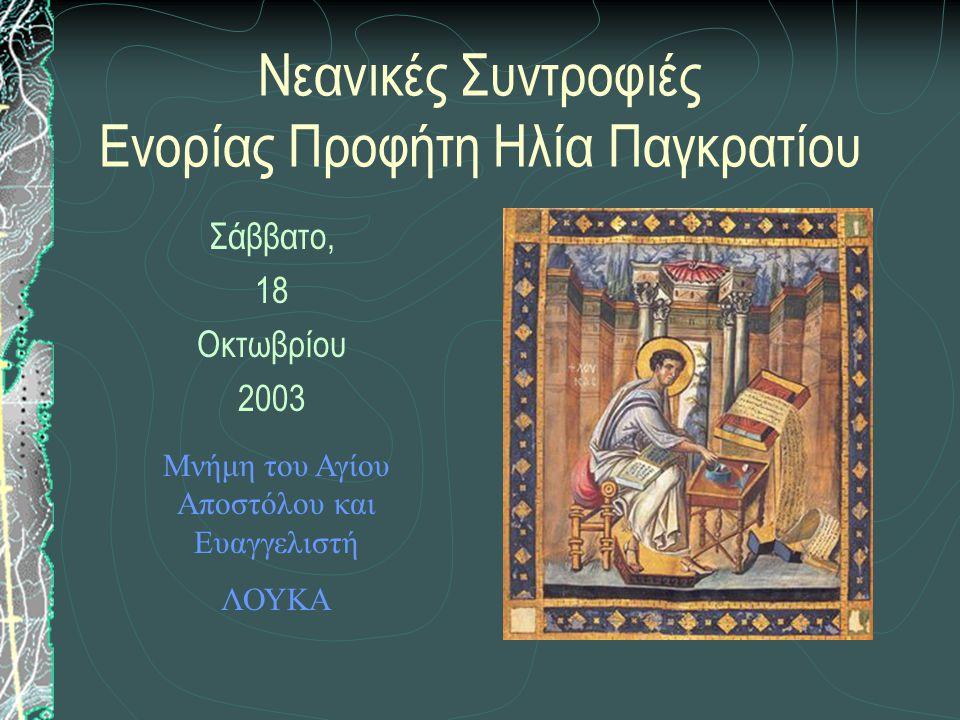 Νεανικές Συντροφιές Ενορίας Προφήτη Ηλία Παγκρατίου Σάββατο, 18 Οκτωβρίου 2003 Μνήμη του Αγίου Αποστόλου και Ευαγγελιστή ΛΟΥΚΑ