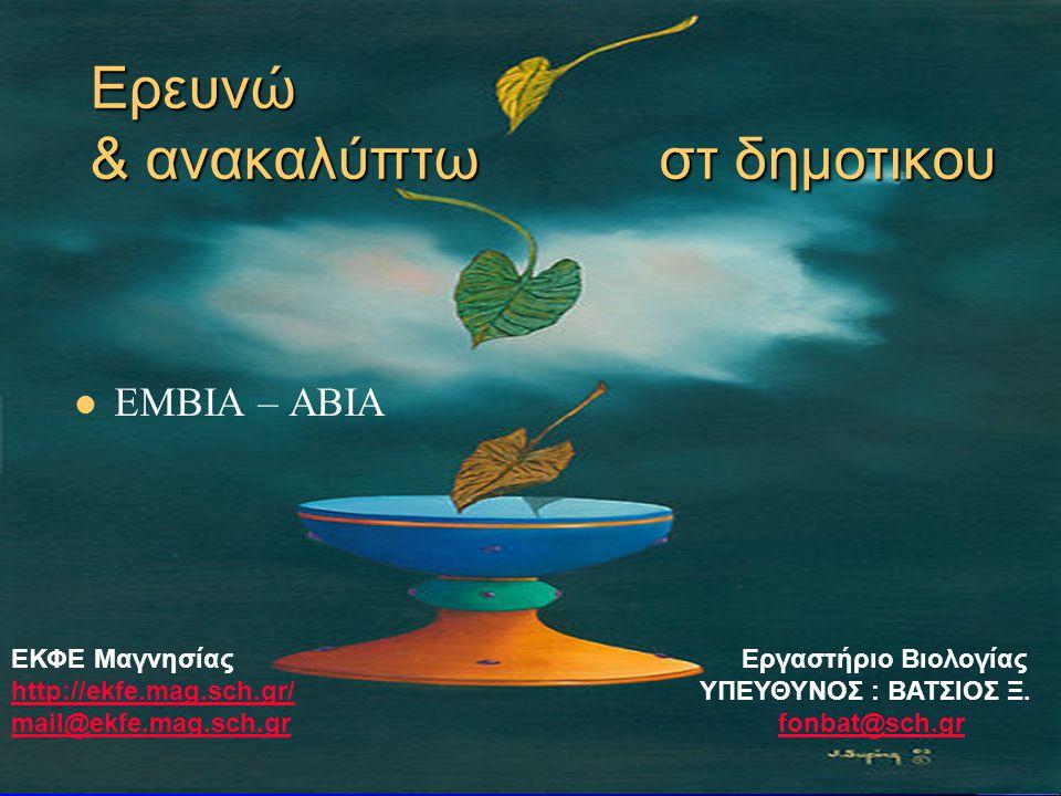 Ερευνώ & ανακαλύπτω στ δημοτικου  ΕΜΒΙΑ – ΑΒΙΑ ΕΚΦΕ Μαγνησίας Εργαστήριο Βιολογίας http://ekfe.mag.sch.gr/http://ekfe.mag.sch.gr/ ΥΠΕΥΘΥΝΟΣ : ΒΑΤΣΙΟΣ