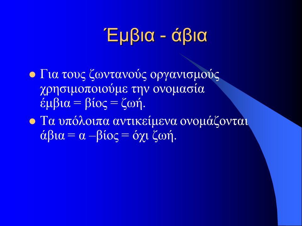 Έμβια - άβια  Για τους ζωντανούς οργανισμούς χρησιμοποιούμε την ονομασία έμβια = βίος = ζωή.  Τα υπόλοιπα αντικείμενα ονομάζονται άβια = α –βίος = ό