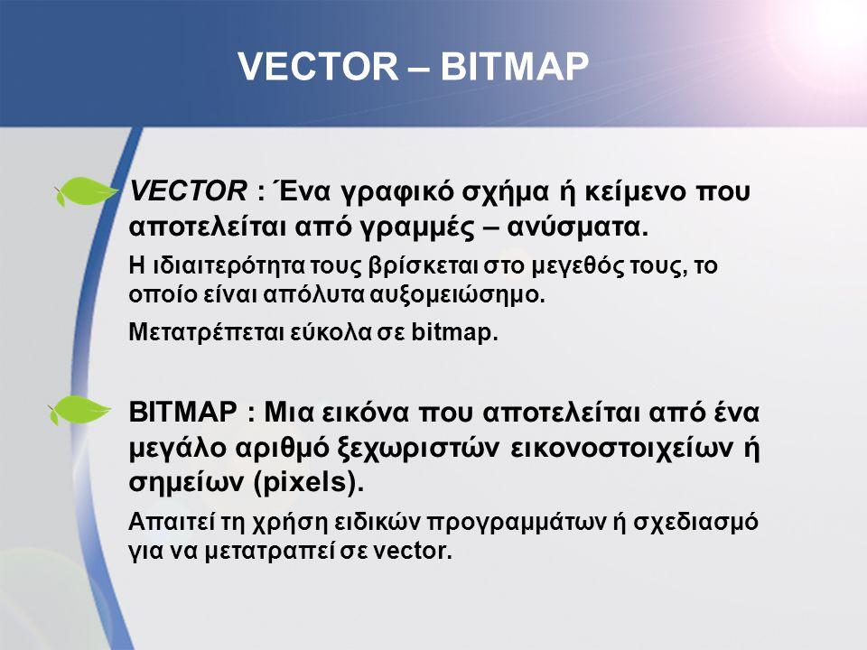 VECTOR – BITMAP VECTOR : Ένα γραφικό σχήμα ή κείμενο που αποτελείται από γραμμές – ανύσματα. Η ιδιαιτερότητα τους βρίσκεται στο μεγεθός τους, το οποίο